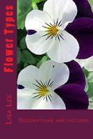 Flower Types: Annual Flowers, Perennial Flowers, Bulb Flowers, Orchid Flowers, Roses, Wild Flower Types 153542401X Book Cover