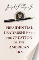 Presidential Leadership and the Creation of the American Era 0691158363 Book Cover